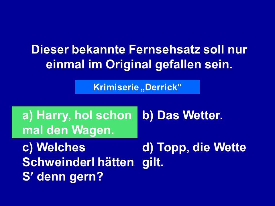 Dieser bekannte Fernsehsatz soll nur einmal im Original gefallen sein. a) Harry, hol schon mal den Wagen. b) Das Wetter. c) Welches Schweinderl hätten