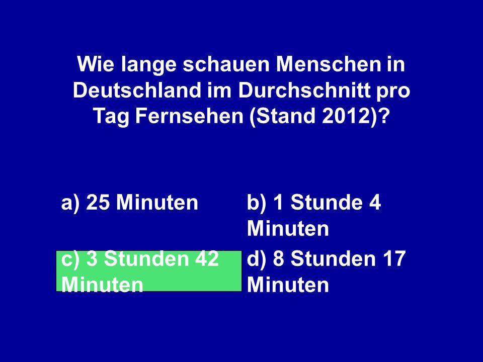 Wie lange schauen Menschen in Deutschland im Durchschnitt pro Tag Fernsehen (Stand 2012)? a) 25 Minutenb) 1 Stunde 4 Minuten c) 3 Stunden 42 Minuten d