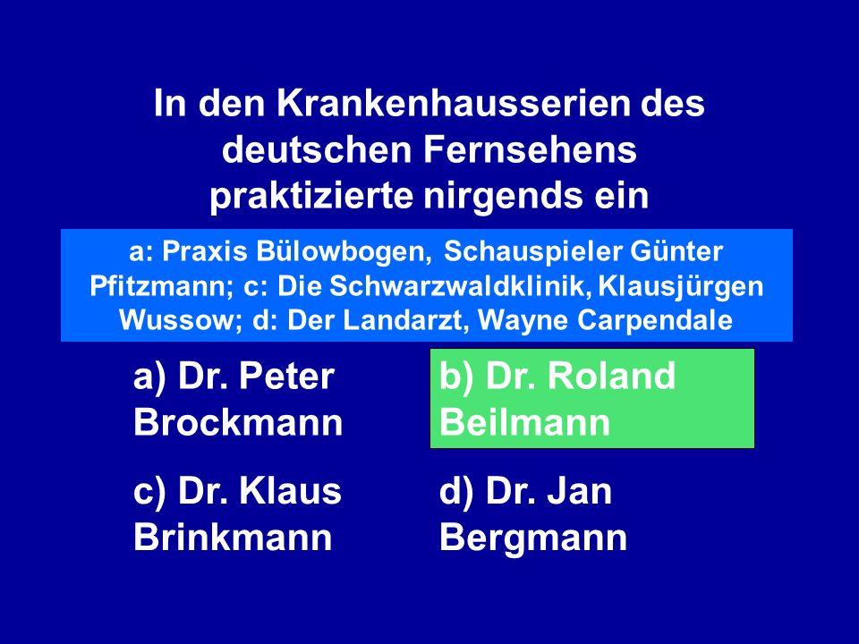 In den Krankenhausserien des deutschen Fernsehens praktizierte nirgends ein a) Dr. Peter Brockmann b) Dr. Roland Beilmann c) Dr. Klaus Brinkmann d) Dr