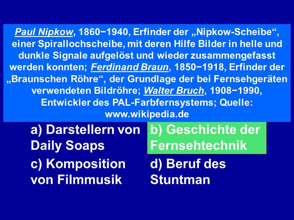 Die Namen Paul Nipkow, Ferdinand Braun und Walter Bruch kennt man im Zusammenhang von a) Darstellern von Daily Soaps b) Geschichte der Fernsehtechnik