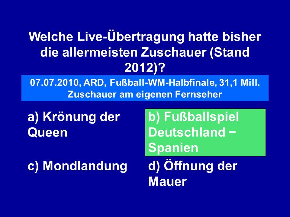 Welche Live-Übertragung hatte bisher die allermeisten Zuschauer (Stand 2012)? a) Krönung der Queen b) Fußballspiel Deutschland Spanien c) Mondlandungd