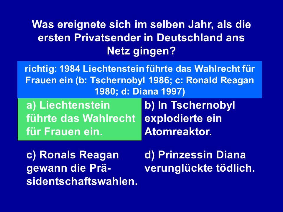 Was ereignete sich im selben Jahr, als die ersten Privatsender in Deutschland ans Netz gingen? a) Liechtenstein führte das Wahlrecht für Frauen ein. b