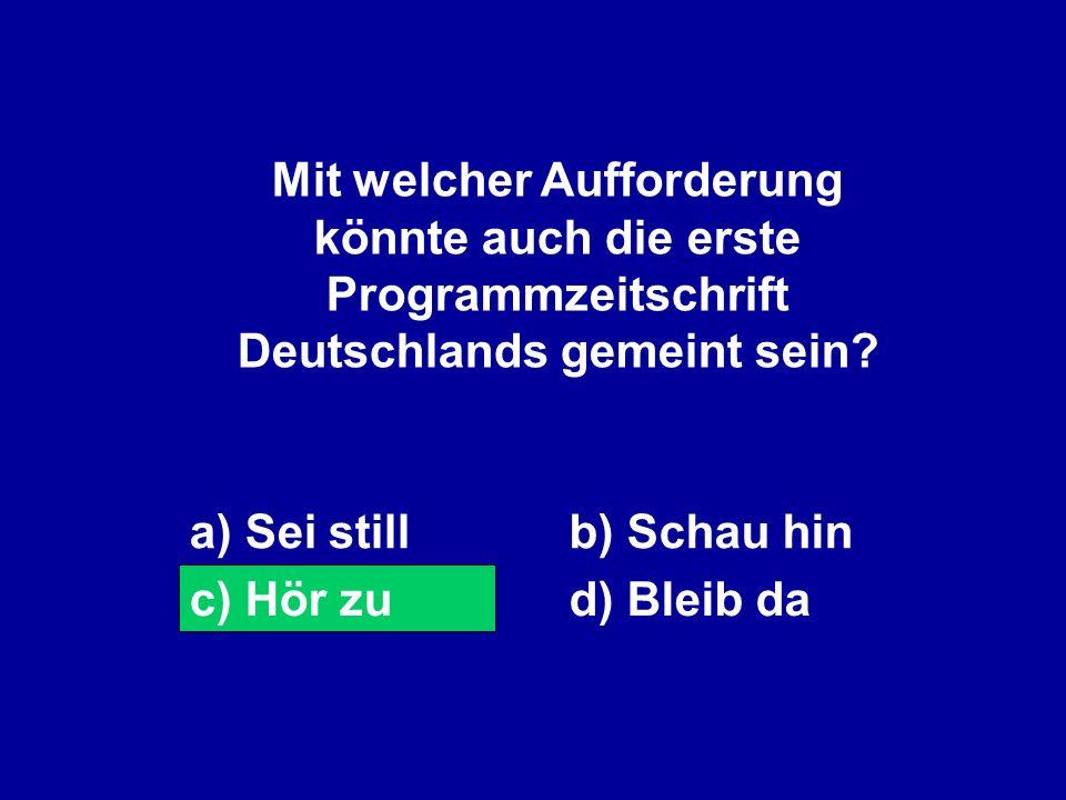 Mit welcher Aufforderung könnte auch die erste Programmzeitschrift Deutschlands gemeint sein? a) Sei stillb) Schau hin c) Hör zud) Bleib da