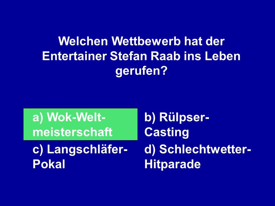 Welchen Wettbewerb hat der Entertainer Stefan Raab ins Leben gerufen? a) Wok-Welt- meisterschaft b) Rülpser- Casting c) Langschläfer- Pokal d) Schlech