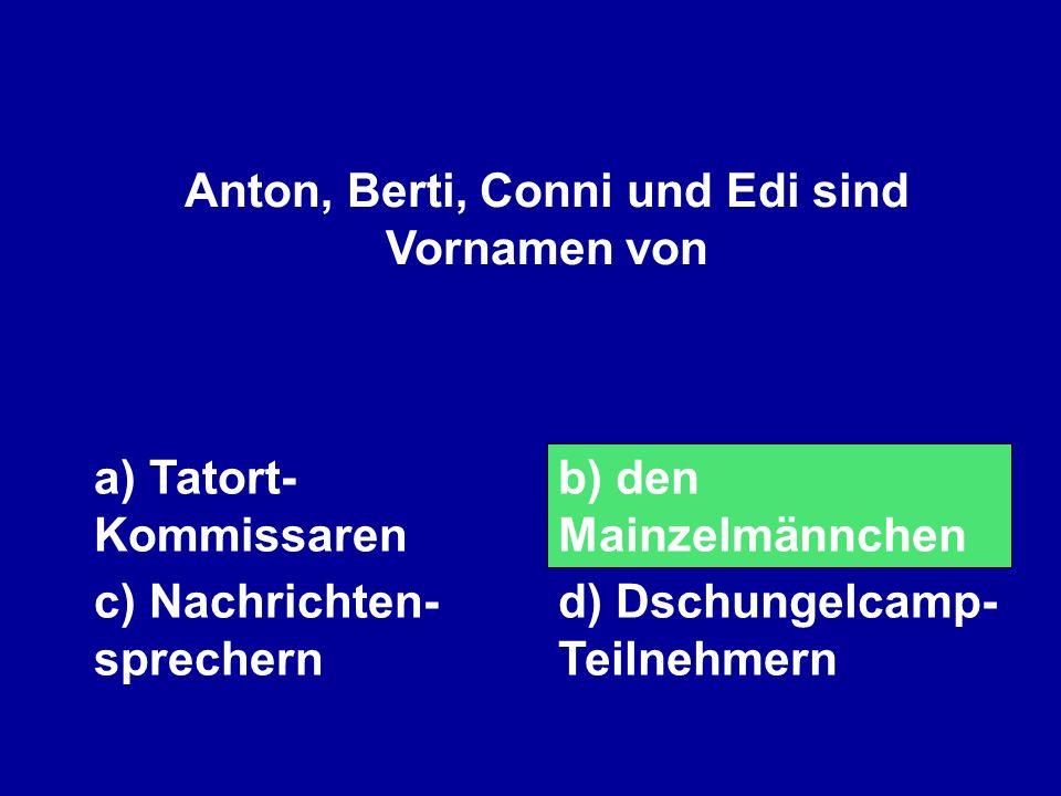 Anton, Berti, Conni und Edi sind Vornamen von a) Tatort- Kommissaren b) den Mainzelmännchen c) Nachrichten- sprechern d) Dschungelcamp- Teilnehmern