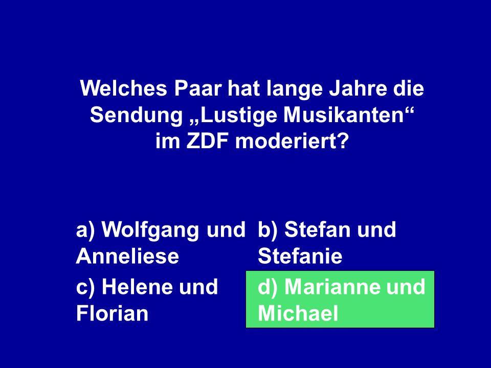 Welches Paar hat lange Jahre die Sendung Lustige Musikanten im ZDF moderiert? a) Wolfgang und Anneliese b) Stefan und Stefanie c) Helene und Florian d