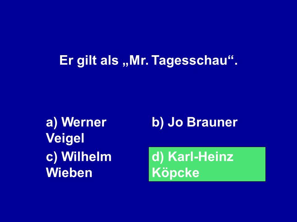 Er gilt als Mr. Tagesschau. a) Werner Veigel b) Jo Brauner c) Wilhelm Wieben d) Karl-Heinz Köpcke