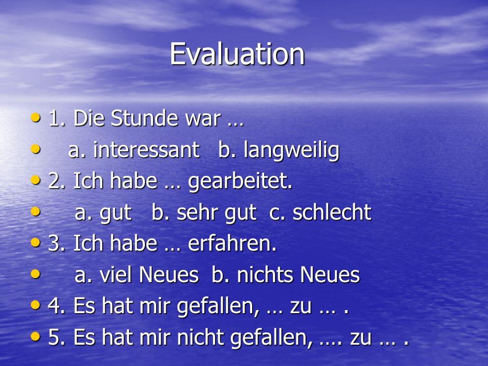 Evaluation Evaluation 1. Die Stunde war … 1. Die Stunde war … a. interessant b. langweilig a. interessant b. langweilig 2. Ich habe … gearbeitet. 2. I