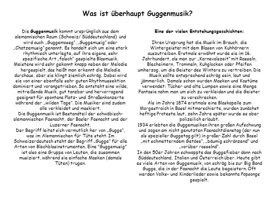 Was ist überhaupt Guggenmusik? Die Guggenmusik kommt ursprünglich aus dem alemannischen Raum (Schweiz/ Süddeutschland) und wird auch Guggemoseg, Gugge
