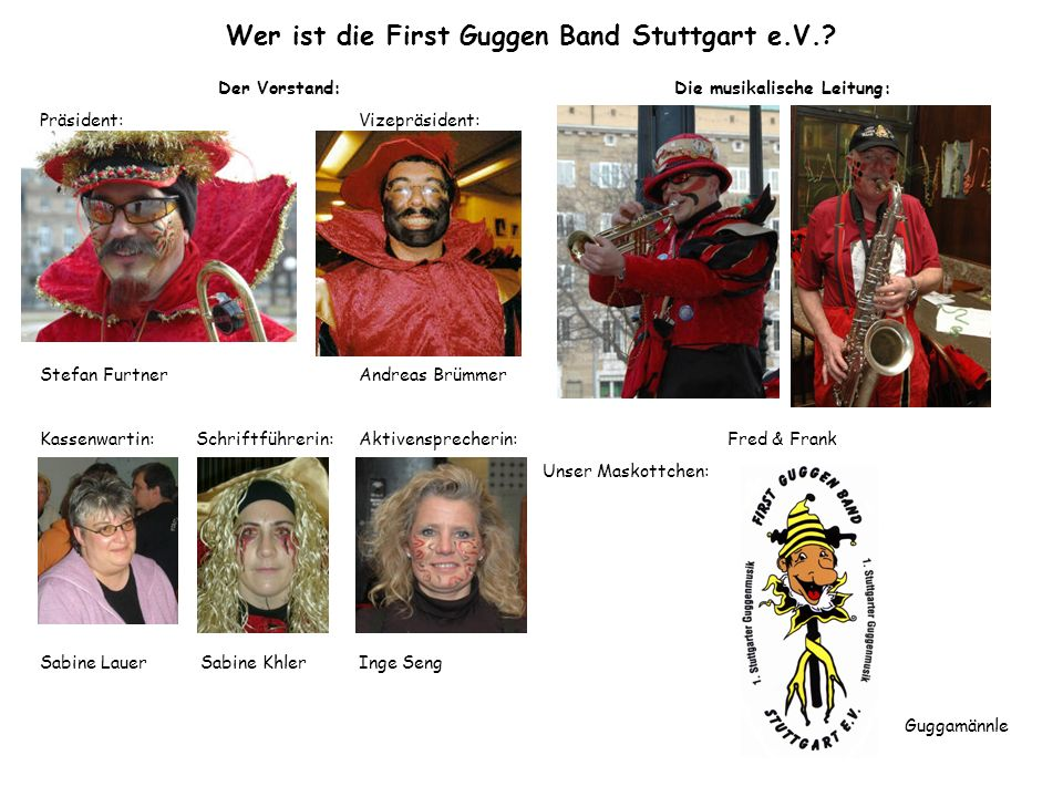Wer ist die First Guggen Band Stuttgart e.V.? Der Vorstand: Präsident:Vizepräsident: Stefan FurtnerAndreas Brümmer Kassenwartin: Schriftführerin:Aktiv
