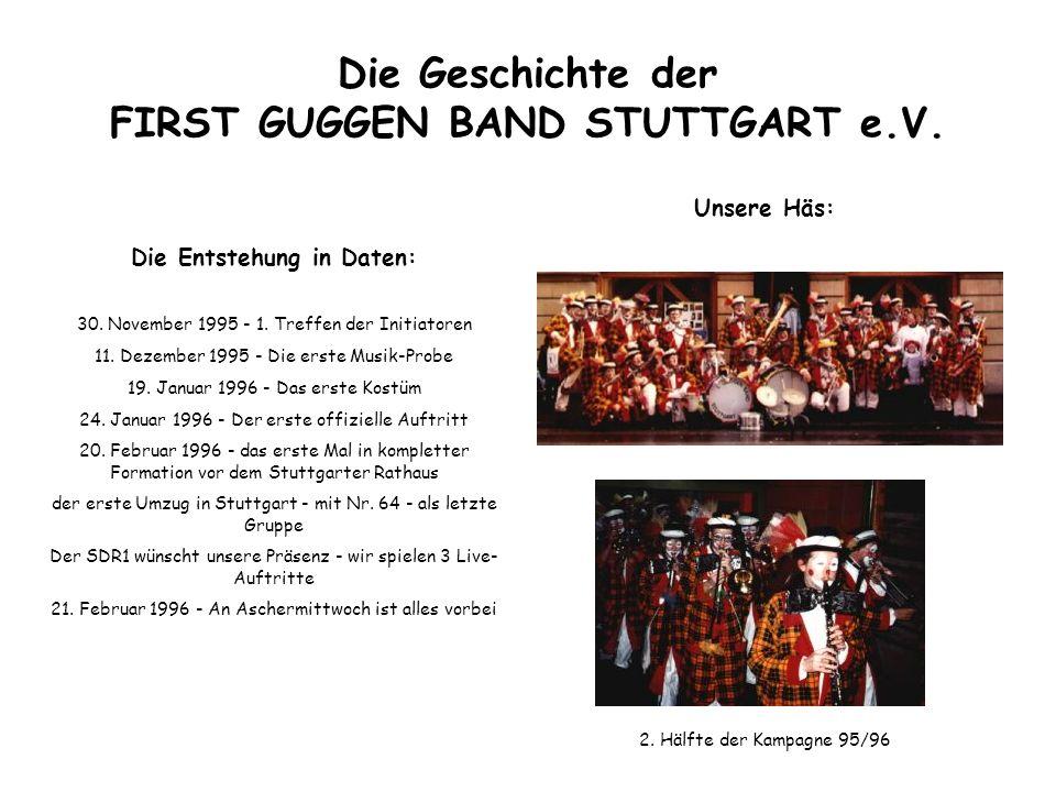 Die Geschichte der FIRST GUGGEN BAND STUTTGART e.V. Die Entstehung in Daten: 30. November 1995 - 1. Treffen der Initiatoren 11. Dezember 1995 - Die er