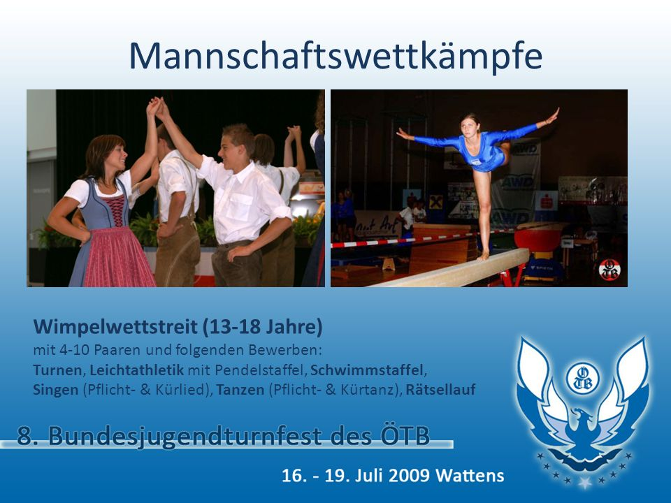 Mannschaftswettkämpfe Wimpelwettstreit (13-18 Jahre) mit 4-10 Paaren und folgenden Bewerben: Turnen, Leichtathletik mit Pendelstaffel, Schwimmstaffel,