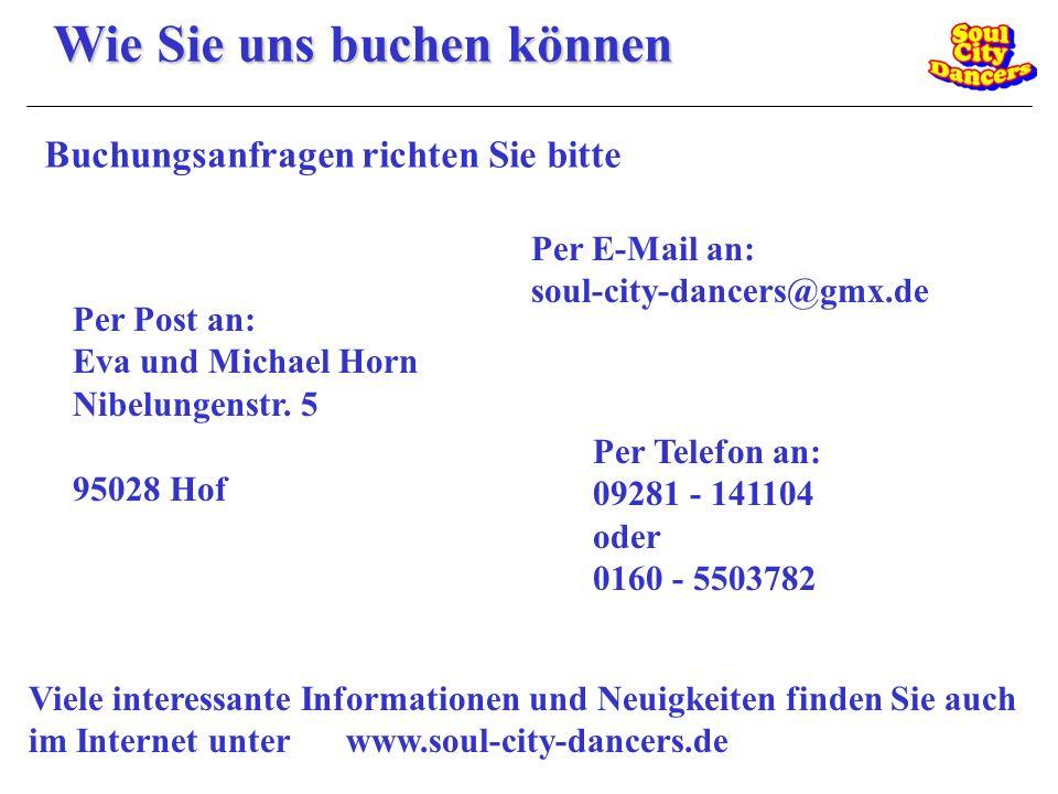 Wie Sie uns buchen können Buchungsanfragen richten Sie bitte Per Post an: Eva und Michael Horn Nibelungenstr. 5 95028 Hof Per E-Mail an: soul-city-dan