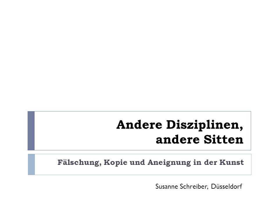 Andere Disziplinen, andere Sitten Fälschung, Kopie und Aneignung in der Kunst Susanne Schreiber, Düsseldorf