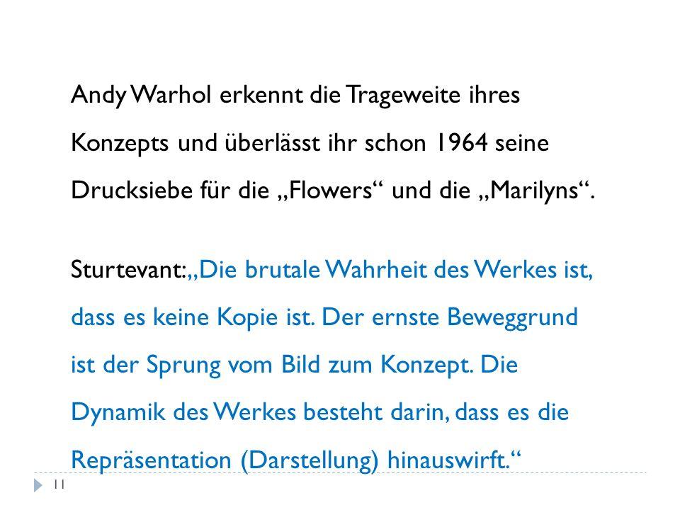 Andy Warhol erkennt die Trageweite ihres Konzepts und überlässt ihr schon 1964 seine Drucksiebe für die Flowers und die Marilyns. Sturtevant:Die bruta