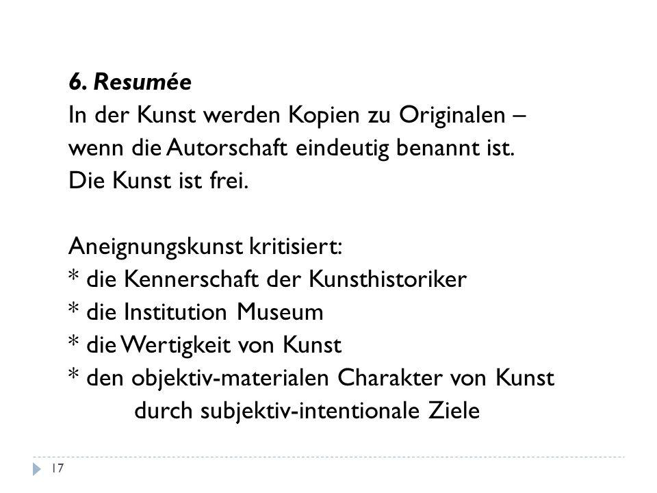 6. Resumée In der Kunst werden Kopien zu Originalen – wenn die Autorschaft eindeutig benannt ist. Die Kunst ist frei. Aneignungskunst kritisiert: * di
