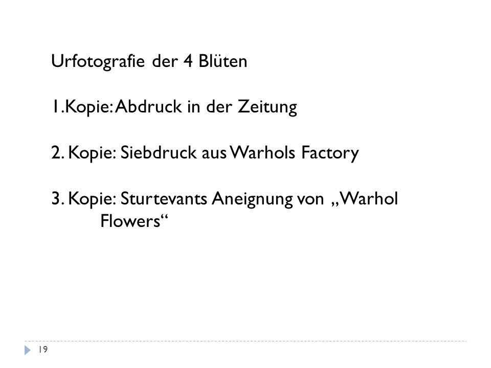 Urfotografie der 4 Blüten 1.Kopie: Abdruck in der Zeitung 2. Kopie: Siebdruck aus Warhols Factory 3. Kopie: Sturtevants Aneignung von Warhol Flowers 1