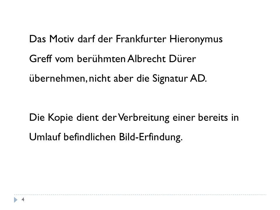 Das Motiv darf der Frankfurter Hieronymus Greff vom berühmten Albrecht Dürer übernehmen, nicht aber die Signatur AD. Die Kopie dient der Verbreitung e