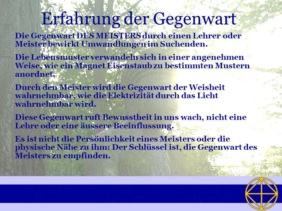 Erfahrung der Gegenwart Die Gegenwart DES MEISTERS durch einen Lehrer oder Meister bewirkt Umwandlungen im Suchenden.