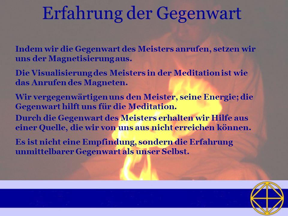 Erfahrung der Gegenwart Indem wir die Gegenwart des Meisters anrufen, setzen wir uns der Magnetisierung aus.