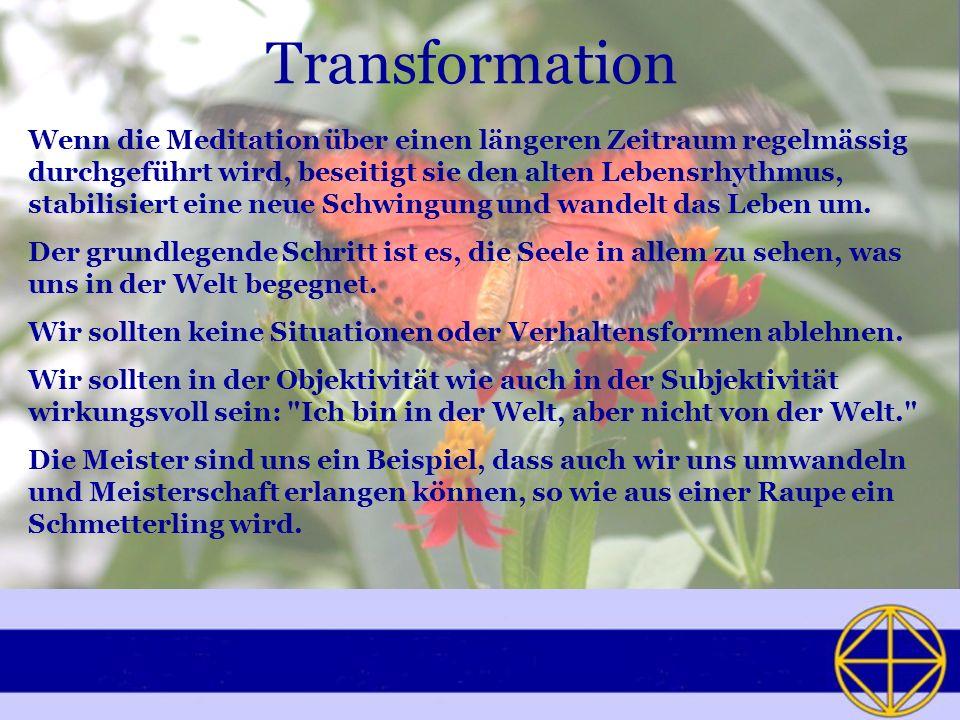 Transformation Wenn die Meditation über einen längeren Zeitraum regelmässig durchgeführt wird, beseitigt sie den alten Lebensrhythmus, stabilisiert eine neue Schwingung und wandelt das Leben um.