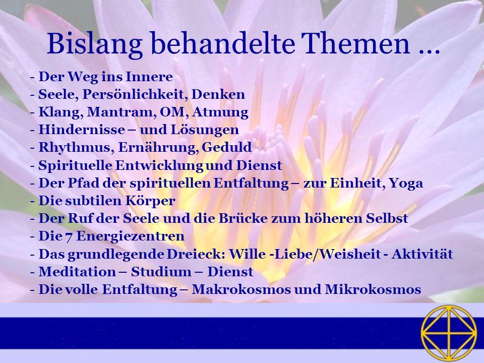 Bislang behandelte Themen … - Der Weg ins Innere - Seele, Persönlichkeit, Denken - Klang, Mantram, OM, Atmung - Hindernisse – und Lösungen - Rhythmus, Ernährung, Geduld - Spirituelle Entwicklung und Dienst - Der Pfad der spirituellen Entfaltung – zur Einheit, Yoga - Die subtilen Körper - Der Ruf der Seele und die Brücke zum höheren Selbst - Die 7 Energiezentren - Das grundlegende Dreieck: Wille -Liebe/Weisheit - Aktivität - Meditation – Studium – Dienst - Die volle Entfaltung – Makrokosmos und Mikrokosmos