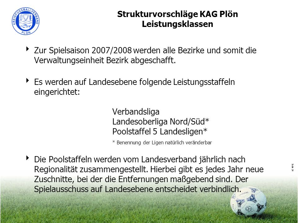 Seite 24 Strukturvorschläge KAG Plön Leistungsklassen Zur Spielsaison 2007/2008 werden alle Bezirke und somit die Verwaltungseinheit Bezirk abgeschaff