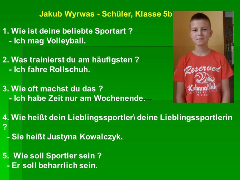 Jakub Wyrwas - Schüler, Klasse 5b 1. Wie ist deine beliebte Sportart ? - Ich mag Volleyball. 2. Was trainierst du am häufigsten ? - Ich fahre Rollschu