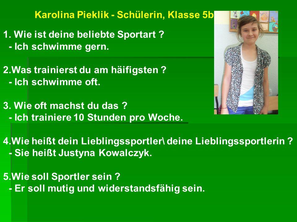 Karolina Pieklik - Schülerin, Klasse 5b 1. Wie ist deine beliebte Sportart ? - Ich schwimme gern. 2.Was trainierst du am häifigsten ? - Ich schwimme o