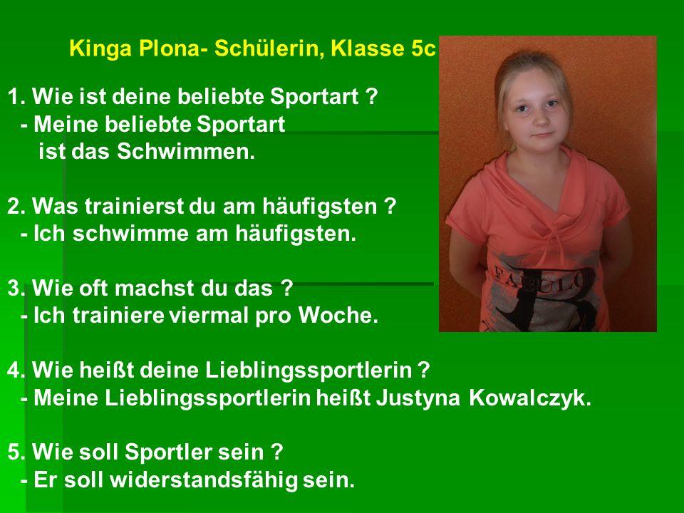 Kinga Plona- Schülerin, Klasse 5c 1. Wie ist deine beliebte Sportart ? - Meine beliebte Sportart ist das Schwimmen. 2. Was trainierst du am häufigsten