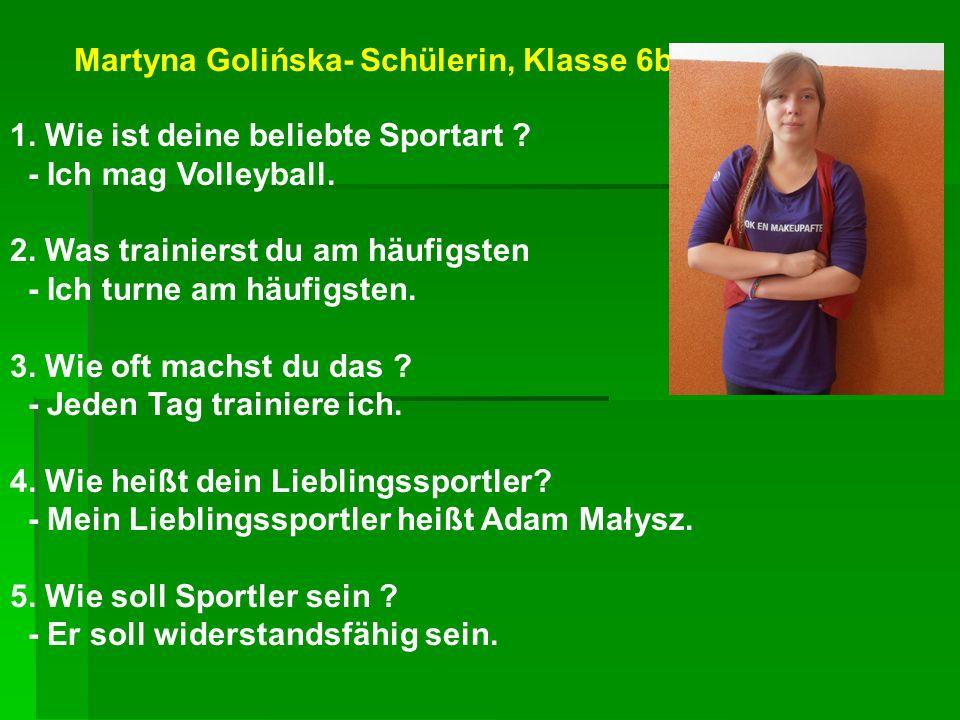 Martyna Golińska- Schülerin, Klasse 6b 1. Wie ist deine beliebte Sportart ? - Ich mag Volleyball. 2. Was trainierst du am häufigsten - Ich turne am hä