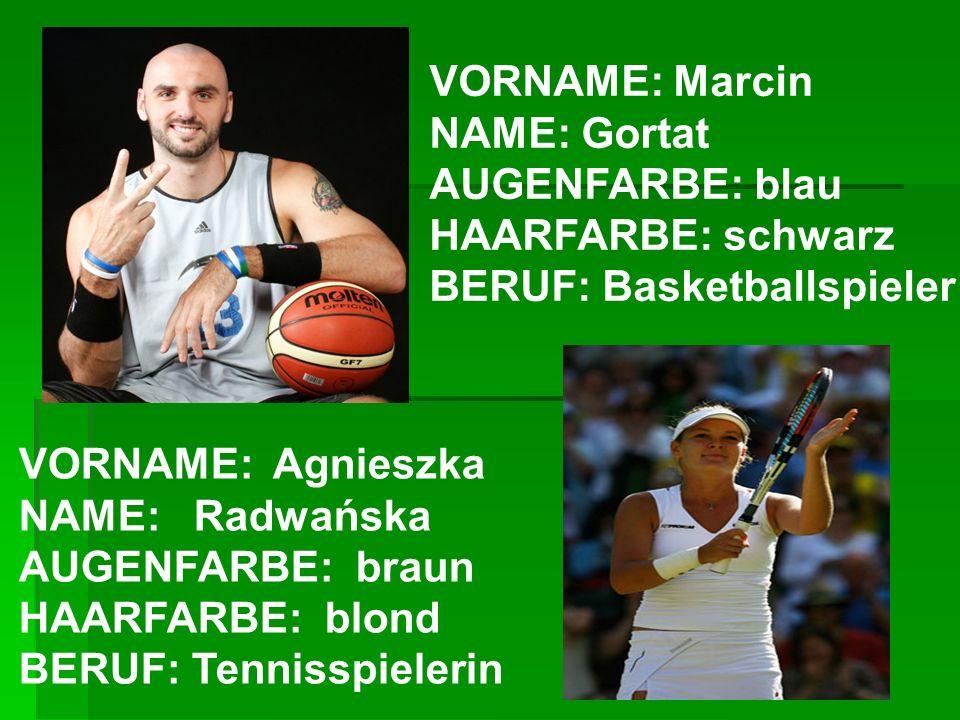 VORNAME: Marcin NAME: Gortat AUGENFARBE: blau HAARFARBE: schwarz BERUF: Basketballspieler VORNAME: Agnieszka NAME: Radwańska AUGENFARBE: braun HAARFAR