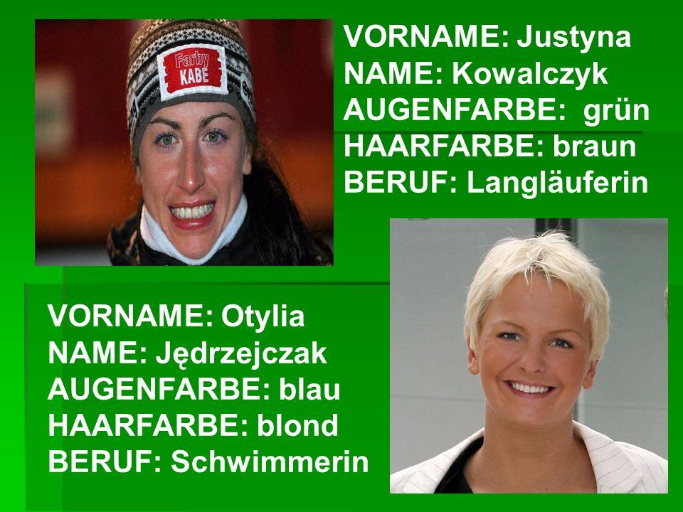 VORNAME: Justyna NAME: Kowalczyk AUGENFARBE: grün HAARFARBE: braun BERUF: Langläuferin VORNAME: Otylia NAME: Jędrzejczak AUGENFARBE: blau HAARFARBE: b