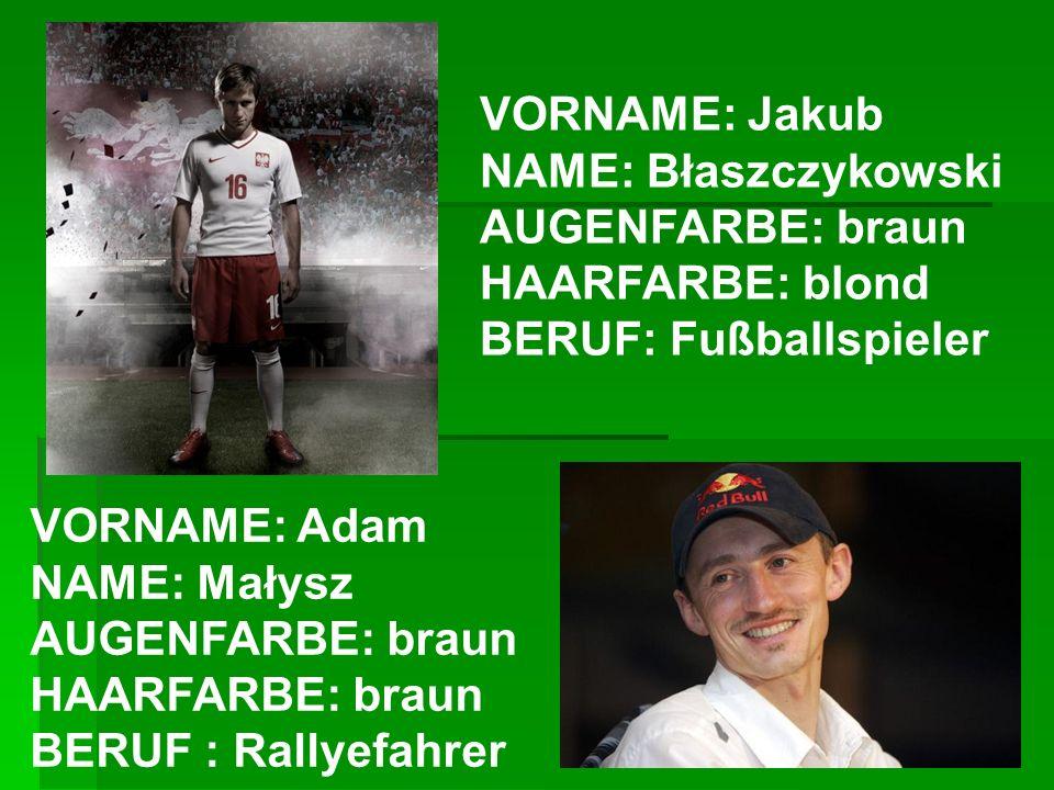 VORNAME: Jakub NAME: Błaszczykowski AUGENFARBE: braun HAARFARBE: blond BERUF: Fußballspieler VORNAME: Adam NAME: Małysz AUGENFARBE: braun HAARFARBE: b