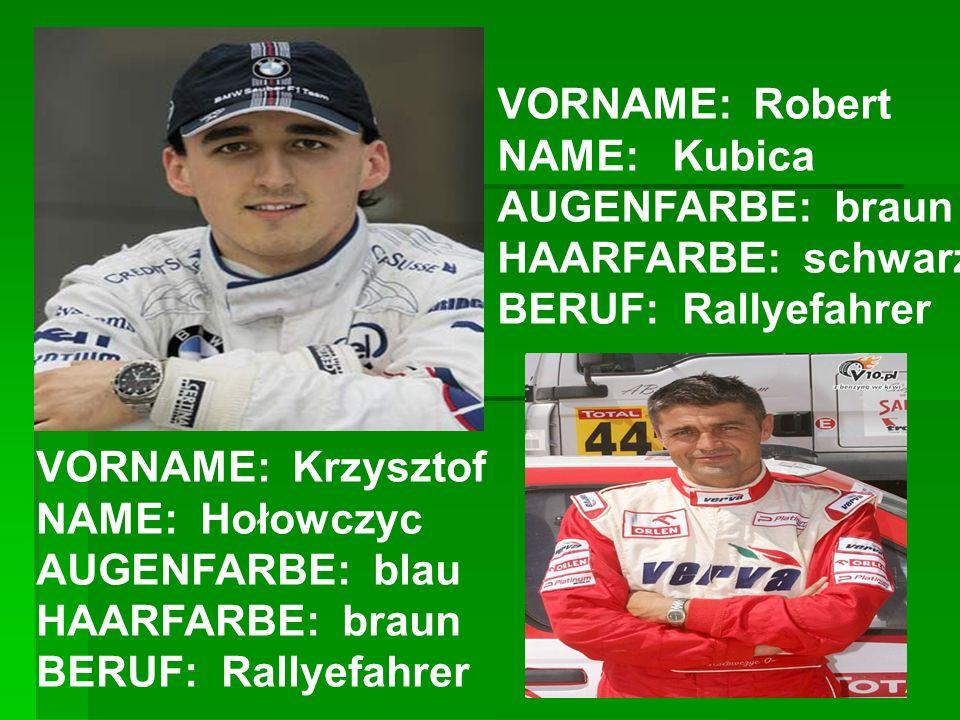 VORNAME: Robert NAME: Kubica AUGENFARBE: braun HAARFARBE: schwarz BERUF: Rallyefahrer VORNAME: Krzysztof NAME: Hołowczyc AUGENFARBE: blau HAARFARBE: b