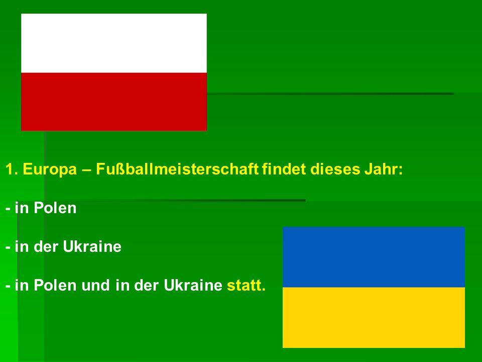 1. Europa – Fußballmeisterschaft findet dieses Jahr: - in Polen - in der Ukraine - in Polen und in der Ukraine statt.