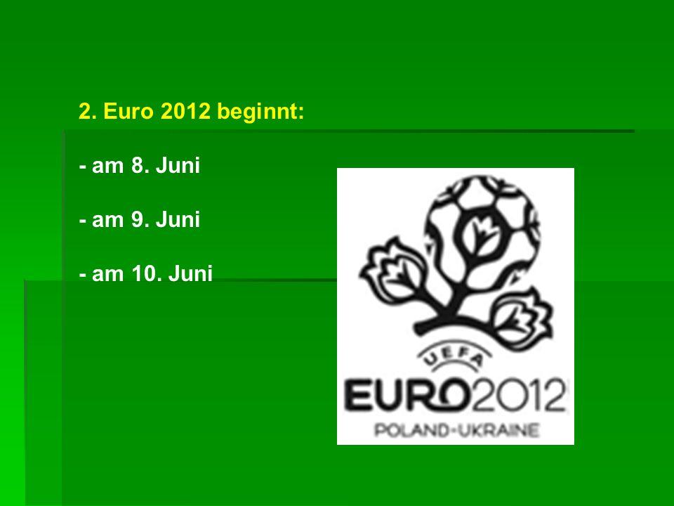 2. Euro 2012 beginnt: - am 8. Juni - am 9. Juni - am 10. Juni