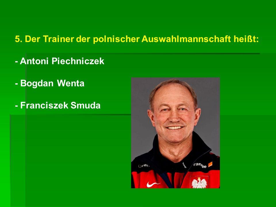 5. Der Trainer der polnischer Auswahlmannschaft heißt: - Antoni Piechniczek - Bogdan Wenta - Franciszek Smuda
