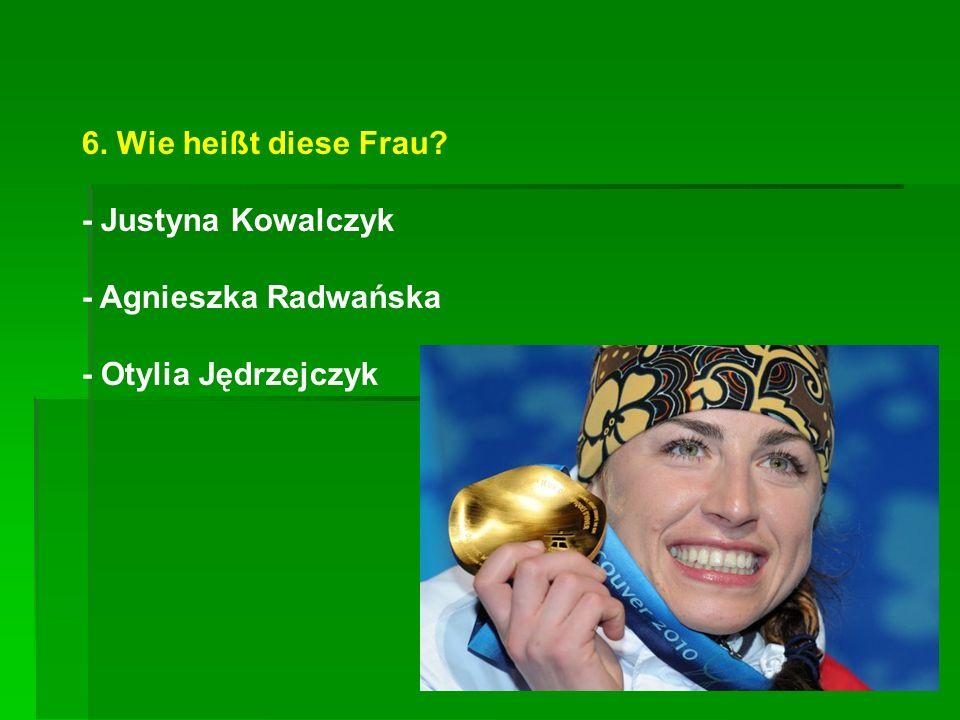 6. Wie heißt diese Frau? - Justyna Kowalczyk - Agnieszka Radwańska - Otylia Jędrzejczyk