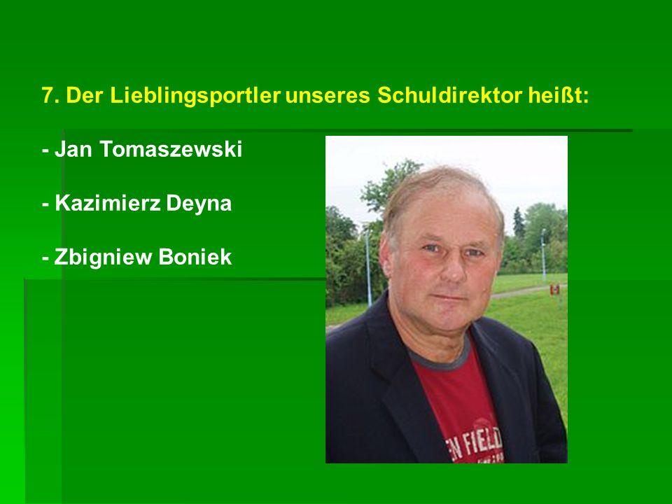 7. Der Lieblingsportler unseres Schuldirektor heißt: - Jan Tomaszewski - Kazimierz Deyna - Zbigniew Boniek
