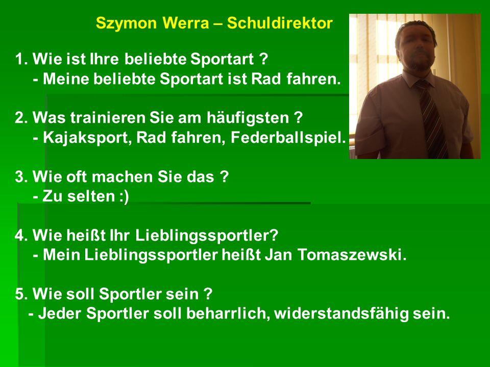 Szymon Werra – Schuldirektor 1. Wie ist Ihre beliebte Sportart ? - Meine beliebte Sportart ist Rad fahren. 2. Was trainieren Sie am häufigsten ? - Kaj