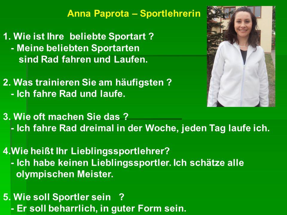 Anna Paprota – Sportlehrerin 1. Wie ist Ihre beliebte Sportart ? - Meine beliebten Sportarten sind Rad fahren und Laufen. 2. Was trainieren Sie am häu
