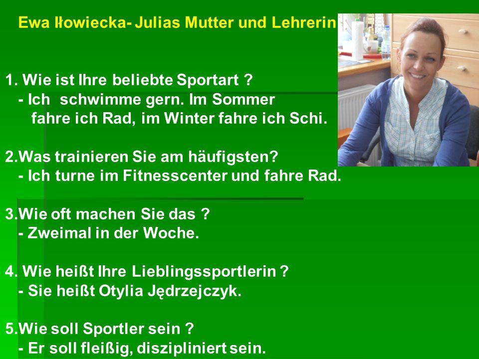 Ewa Iłowiecka- Julias Mutter und Lehrerin 1. Wie ist Ihre beliebte Sportart ? - Ich schwimme gern. Im Sommer fahre ich Rad, im Winter fahre ich Schi.
