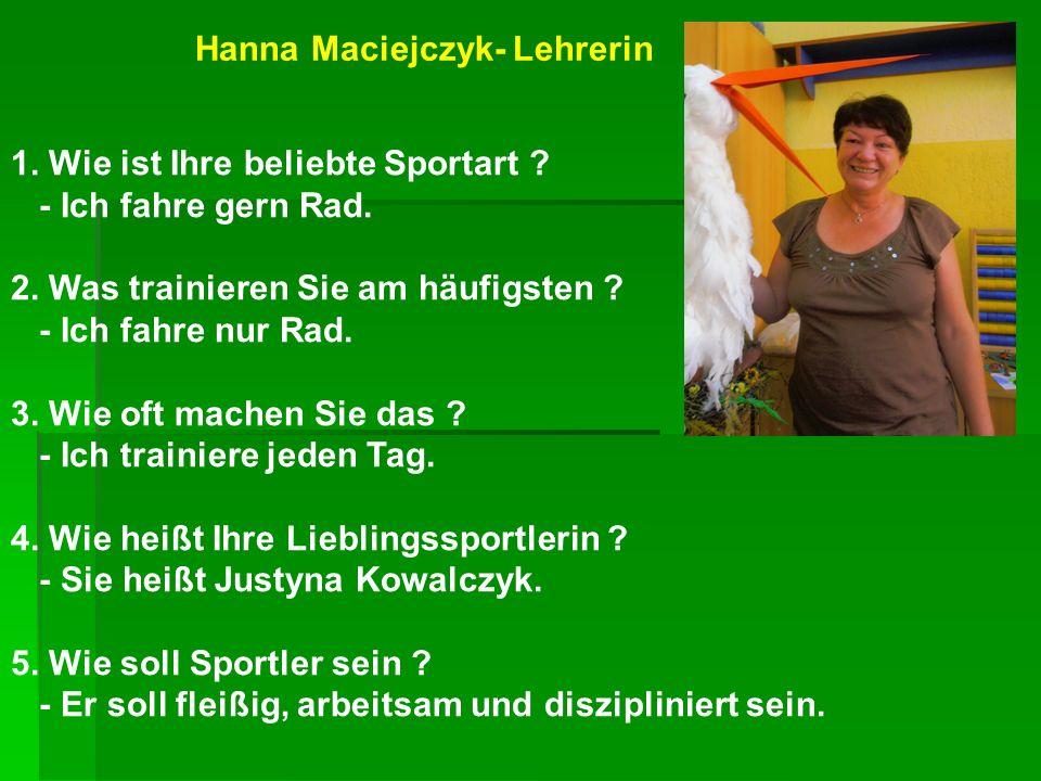 Hanna Maciejczyk- Lehrerin 1. Wie ist Ihre beliebte Sportart ? - Ich fahre gern Rad. 2. Was trainieren Sie am häufigsten ? - Ich fahre nur Rad. 3. Wie