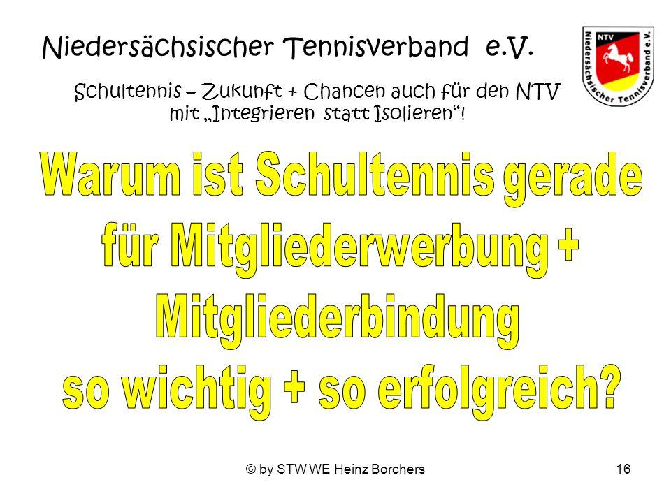 © by STW WE Heinz Borchers16 Niedersächsischer Tennisverband e.V. Schultennis – Zukunft + Chancen auch für den NTV mit Integrieren statt Isolieren!