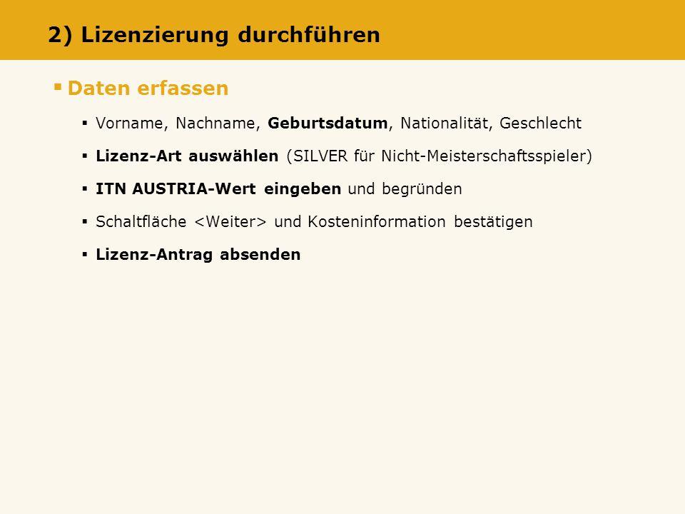 Daten erfassen Vorname, Nachname, Geburtsdatum, Nationalität, Geschlecht Lizenz-Art auswählen (SILVER für Nicht-Meisterschaftsspieler) ITN AUSTRIA-Wert eingeben und begründen Schaltfläche und Kosteninformation bestätigen Lizenz-Antrag absenden