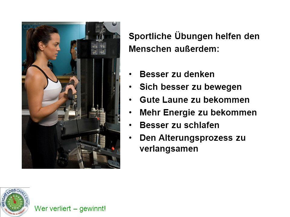 Wer verliert – gewinnt! Sportliche Übungen helfen den Menschen außerdem: Besser zu denken Sich besser zu bewegen Gute Laune zu bekommen Mehr Energie z
