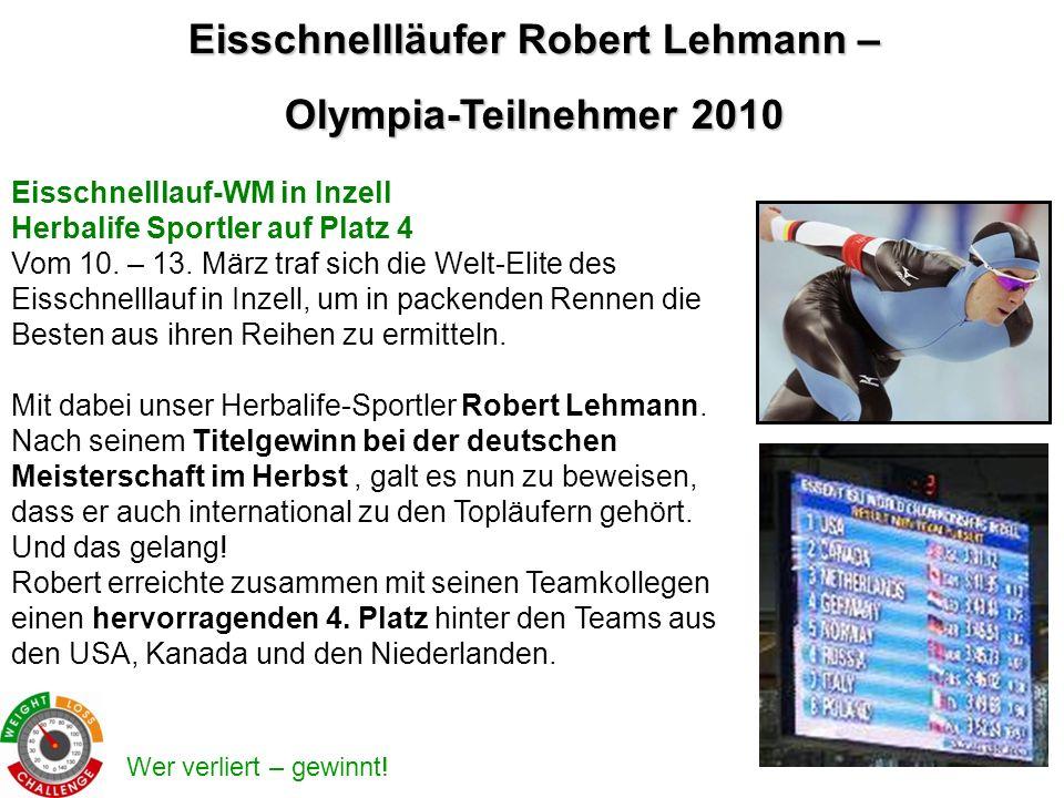 Wer verliert – gewinnt! Eisschnellläufer Robert Lehmann – Olympia-Teilnehmer 2010 Eisschnelllauf-WM in Inzell Herbalife Sportler auf Platz 4 Vom 10. –