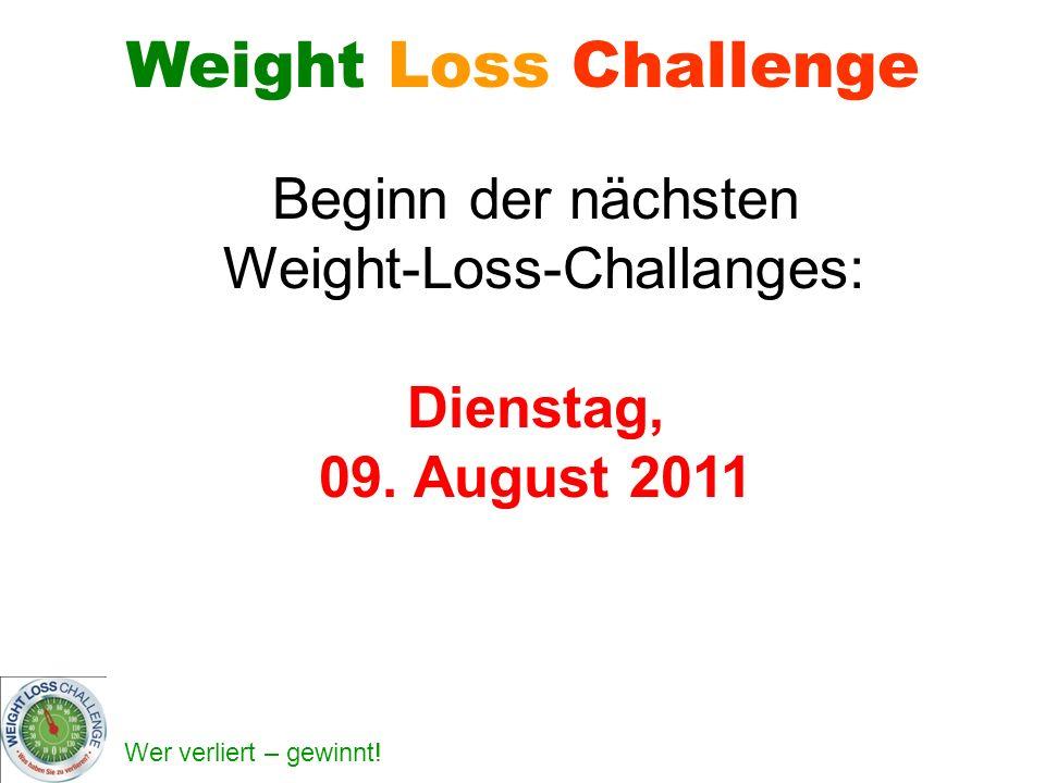 Wer verliert – gewinnt! Weight Loss Challenge Beginn der nächsten Weight-Loss-Challanges: Dienstag, 09. August 2011