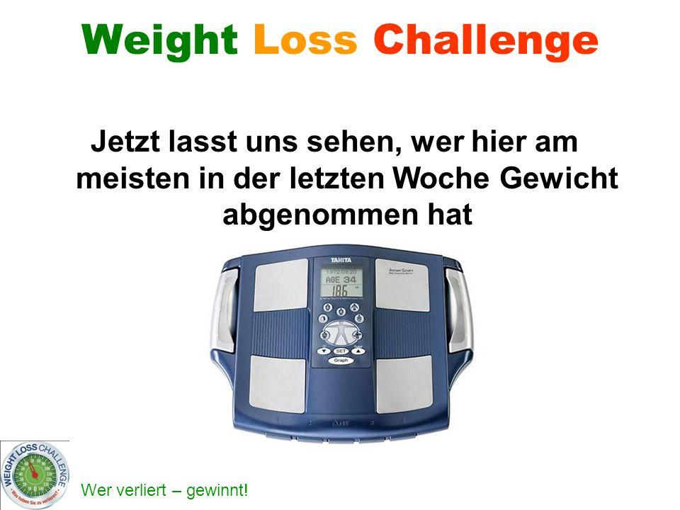Wer verliert – gewinnt! Weight Loss Challenge Jetzt lasst uns sehen, wer hier am meisten in der letzten Woche Gewicht abgenommen hat
